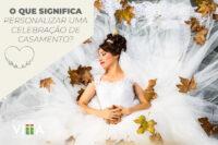 O que significa personalizar uma celebração de casamento?